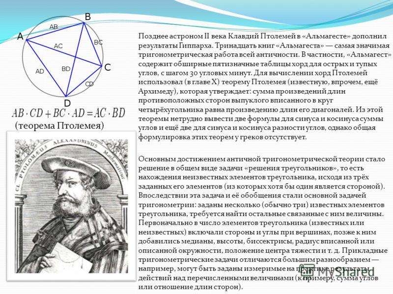 Позднее астроном II века Клавдий Птолемей в «Альмагесте» дополнил результаты Гиппарха. Тринадцать книг «Альмагеста» самая значимая тригонометрическая работа всей античности. В частности, «Альмагест» содержит обширные пятизначные таблицы хорд для остр