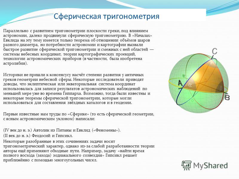 Сферическая тригонометрия Параллельно с развитием тригонометрии плоскости греки, под влиянием астрономии, далеко продвинули сферическую тригонометрию. В «Началах» Евклида на эту тему имеется только теорема об отношении объёмов шаров разного диаметра,