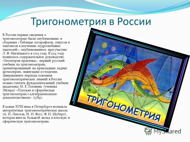 Тригонометрия в России В России первые сведения о тригонометрии были опубликованы в сборнике «Таблицы логарифмов, синусов и тангенсов к изучению мудролюбивых тщателей», опубликованном при участии Л. Ф. Магницкого в 1703 году. В 1714 году появилось со