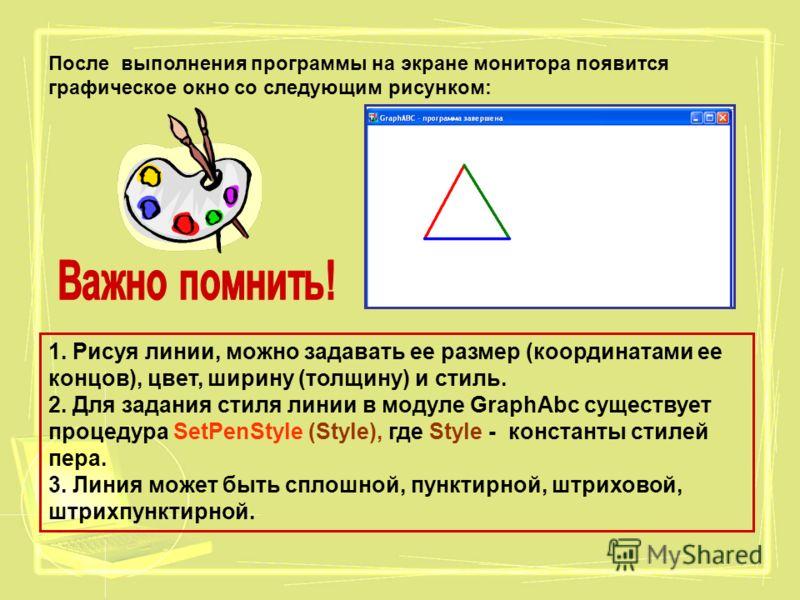 После выполнения программы на экране монитора появится графическое окно со следующим рисунком: 1. Рисуя линии, можно задавать ее размер (координатами ее концов), цвет, ширину (толщину) и стиль. 2. Для задания стиля линии в модуле GraphAbc существует