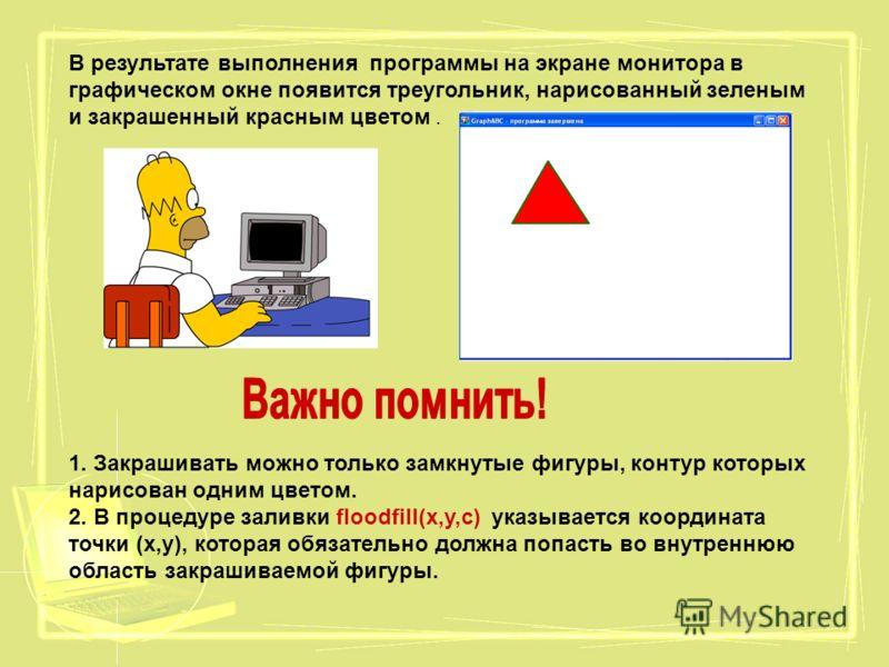В результате выполнения программы на экране монитора в графическом окне появится треугольник, нарисованный зеленым и закрашенный красным цветом. 1. Закрашивать можно только замкнутые фигуры, контур которых нарисован одним цветом. 2. В процедуре залив