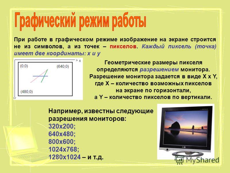 При работе в графическом режиме изображение на экране строится не из символов, а из точек – пикселов. Каждый пиксель (точка) имеет две координаты: х и у Геометрические размеры пикселя определяются разрешением монитора. Разрешение монитора задается в