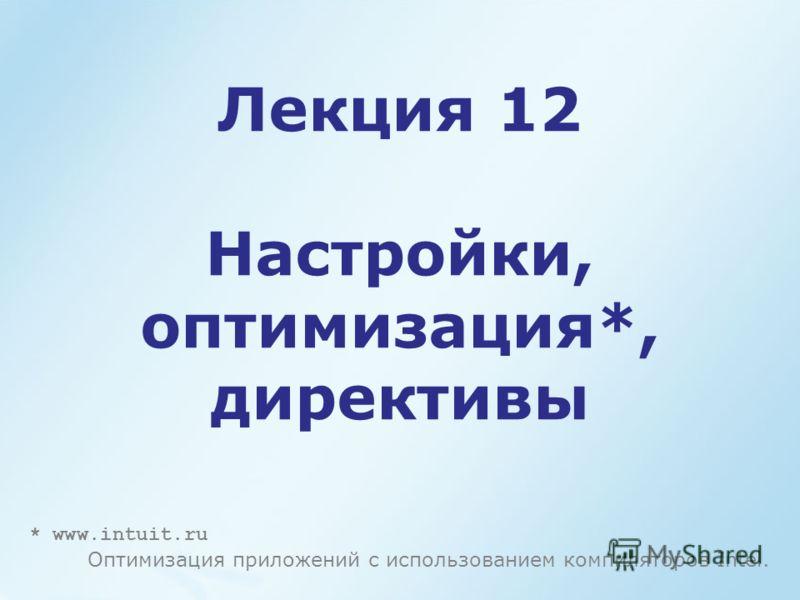Лекция 12 Настройки, оптимизация*, директивы * www.intuit.ru Оптимизация приложений с использованием компиляторов Intel.