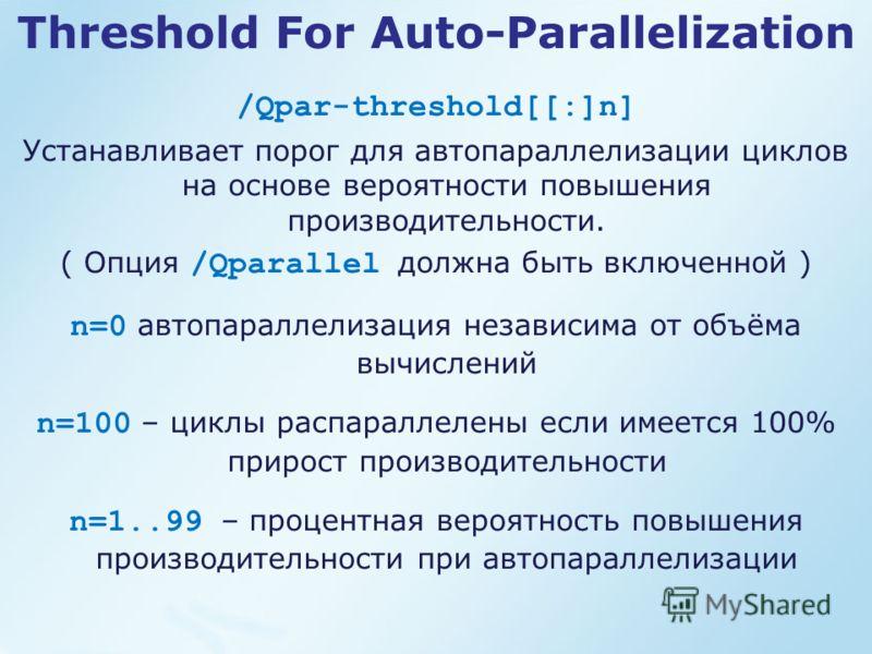Threshold For Auto-Parallelization /Qpar-threshold[[:]n] Устанавливает порог для автопараллелизации циклов на основе вероятности повышения производительности. ( Опция /Qparallel должна быть включенной ) n=0 автопараллелизация независима от объёма выч
