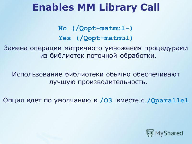 Enables MM Library Call No (/Qopt-matmul-) Yes (/Qopt-matmul) Замена операции матричного умножения процедурами из библиотек поточной обработки. Использование библиотеки обычно обеспечивают лучшую производительность. Опция идет по умолчанию в /O3 вмес