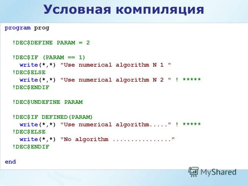 Условная компиляция program prog !DEC$DEFINE PARAM = 2 !DEC$IF (PARAM == 1) write(*,*)