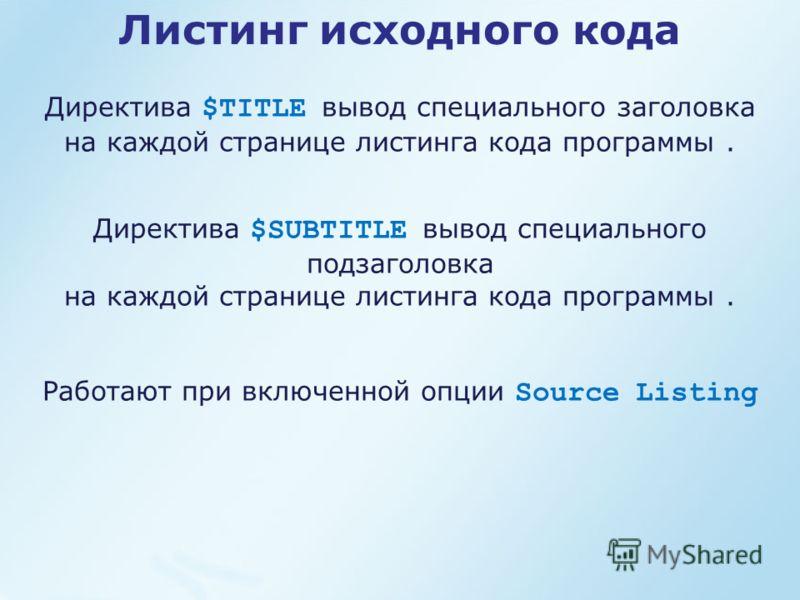 Листинг исходного кода Директива $TITLE вывод специального заголовка на каждой странице листинга кода программы. Директива $SUBTITLE вывод специального подзаголовка на каждой странице листинга кода программы. Работают при включенной опции Source List