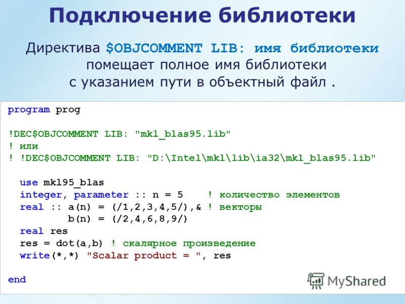 Подключение библиотеки Директива $OBJCOMMENT LIB: имя библиотеки помещает полное имя библиотеки с указанием пути в объектный файл. program prog !DEC$OBJCOMMENT LIB: