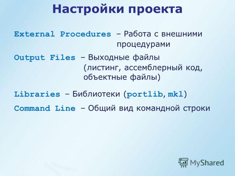 Настройки проекта External Procedures – Работа с внешними процедурами Output Files – Выходные файлы (листинг, ассемблерный код, объектные файлы) Libraries – Библиотеки ( portlib, mkl ) Command Line – Общий вид командной строки