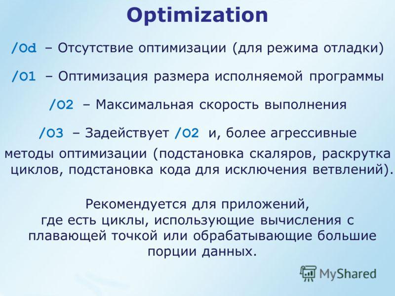 Optimization /Od – Отсутствие оптимизации (для режима отладки) /O1 – Оптимизация размера исполняемой программы /O2 – Максимальная скорость выполнения /O3 – Задействует /O2 и, более агрессивные методы оптимизации (подстановка скаляров, раскрутка цикло