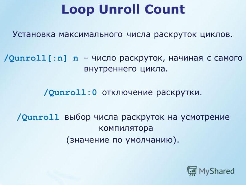 Loop Unroll Count Установка максимального числа раскруток циклов. /Qunroll[:n] n – число раскруток, начиная с самого внутреннего цикла. /Qunroll:0 отключение раскрутки. /Qunroll выбор числа раскруток на усмотрение компилятора (значение по умолчанию).
