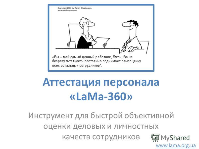 Аттестация персонала «LaMa-360» Инструмент для быстрой объективной оценки деловых и личностных качеств сотрудников www.lama.org.ua