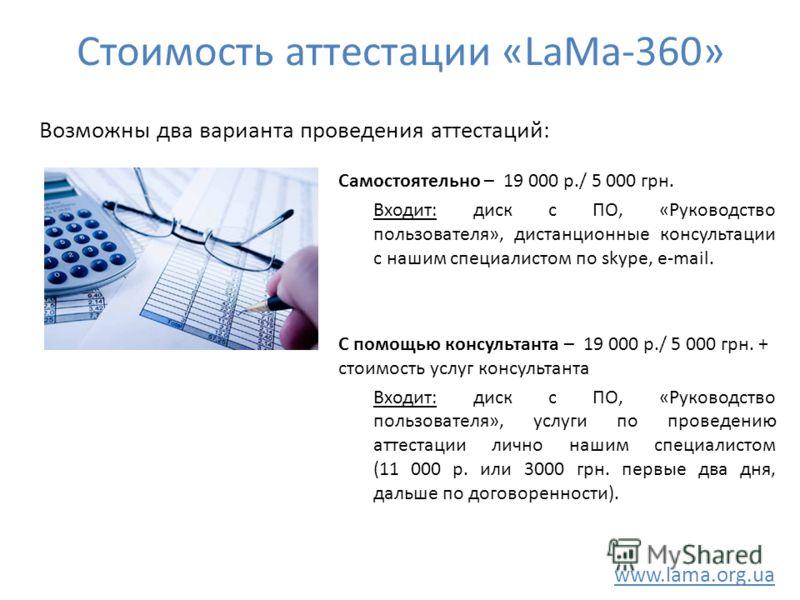 Стоимость аттестации «LaMa-360» Самостоятельно – 19 000 р./ 5 000 грн. Входит: диск с ПО, «Руководство пользователя», дистанционные консультации с нашим специалистом по skype, e-mail. С помощью консультанта – 19 000 р./ 5 000 грн. + стоимость услуг к