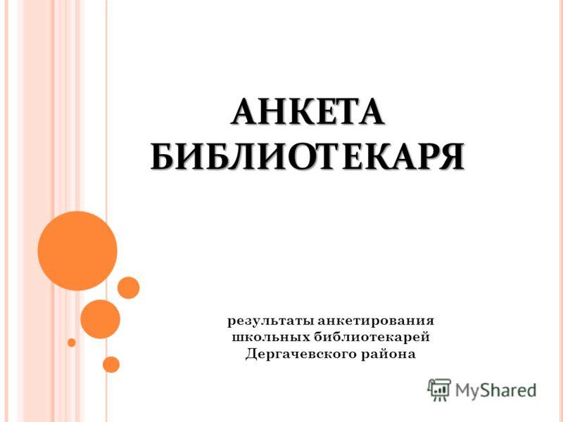 АНКЕТА БИБЛИОТЕКАРЯ результаты анкетирования школьных библиотекарей Дергачевского района