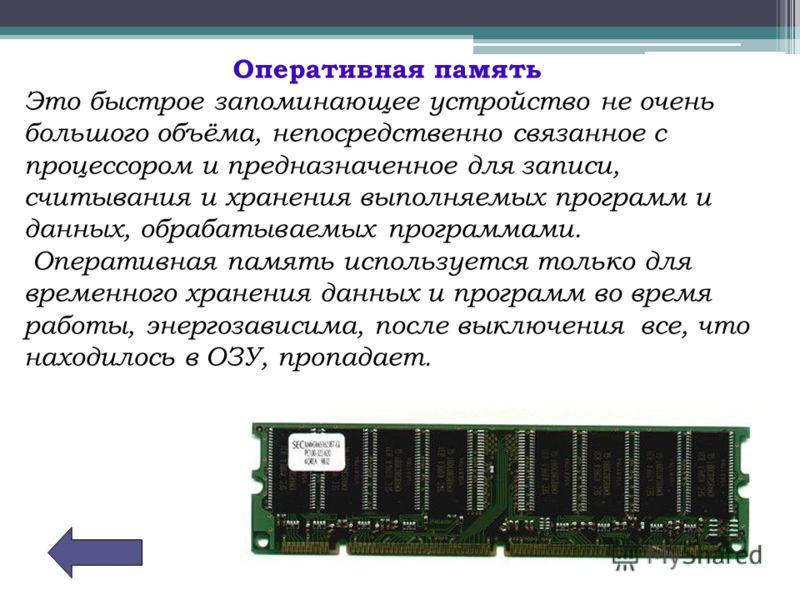 Оперативная память Это быстрое запоминающее устройство не очень большого объёма, непосредственно связанное с процессором и предназначенное для записи, считывания и хранения выполняемых программ и данных, обрабатываемых программами. Оперативная память
