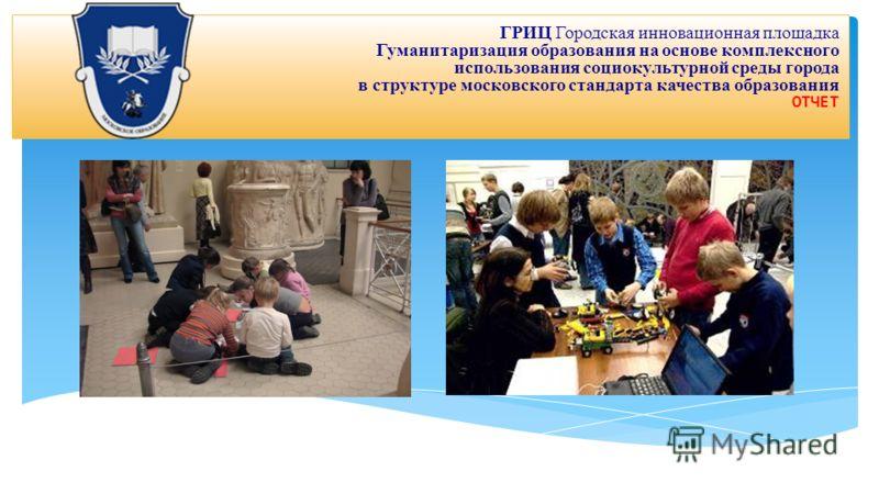 ГРИЦ Городская инновационная площадка Гуманитаризация образования на основе комплексного использования социокультурной среды города в структуре московского стандарта качества образования ОТЧЕТ