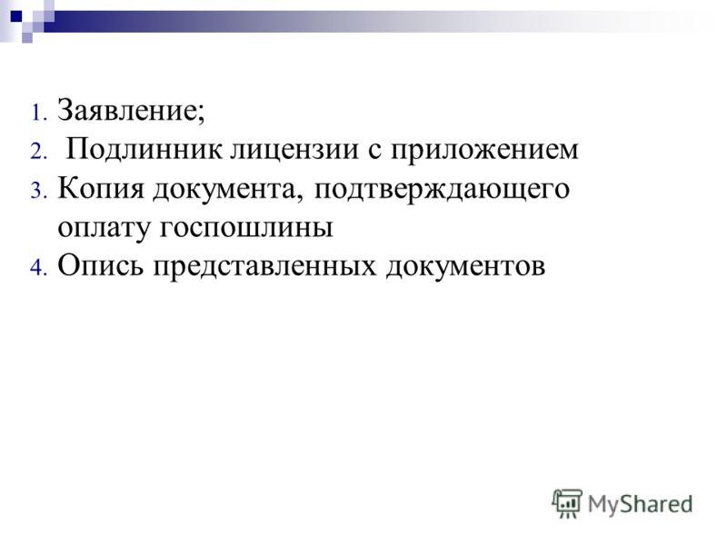 1. Заявление; 2. Подлинник лицензии с приложением 3. Копия документа, подтверждающего оплату госпошлины 4. Опись представленных документов