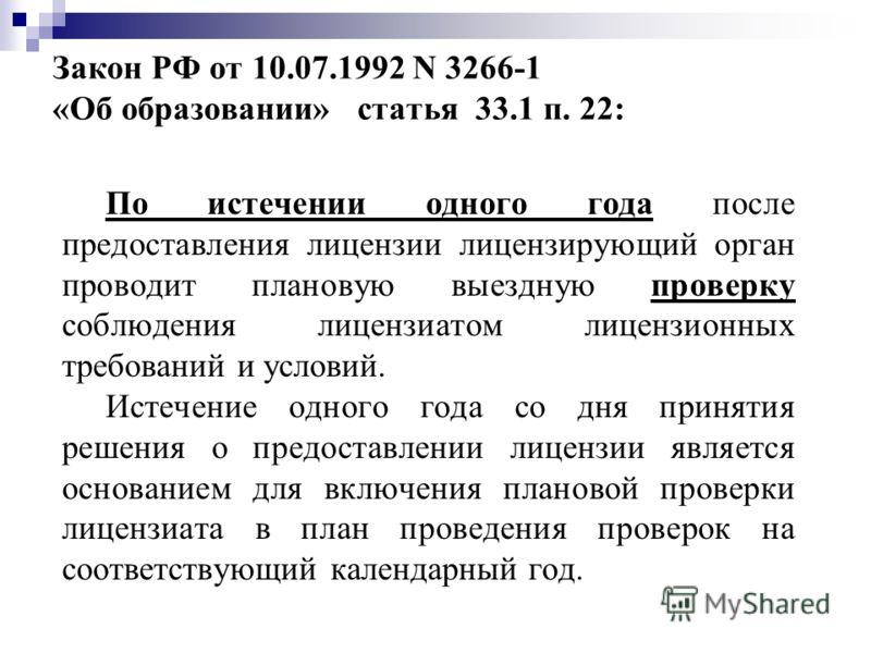 Закон РФ от 10.07.1992 N 3266-1 «Об образовании» статья 33.1 п. 22: По истечении одного года после предоставления лицензии лицензирующий орган проводит плановую выездную проверку соблюдения лицензиатом лицензионных требований и условий. Истечение одн