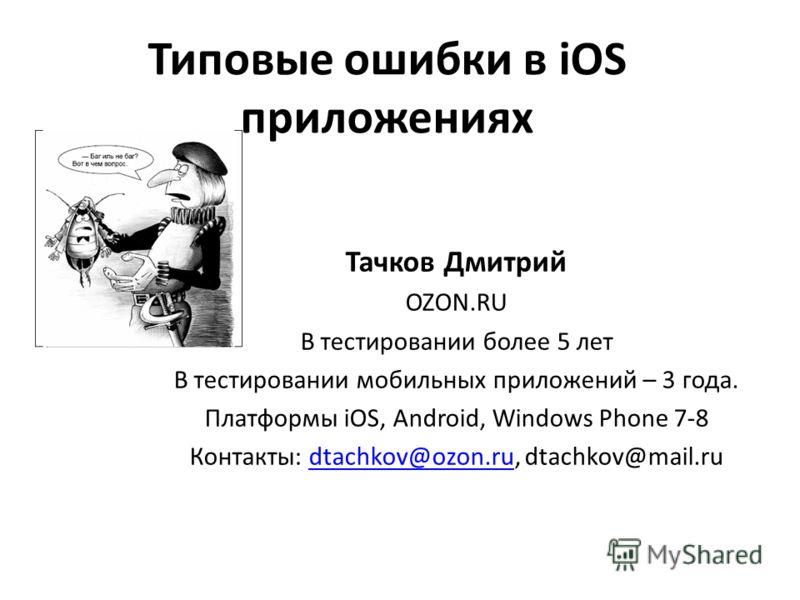 Типовые ошибки в iOS приложениях Тачков Дмитрий OZON.RU В тестировании более 5 лет В тестировании мобильных приложений – 3 года. Платформы iOS, Android, Windows Phone 7-8 Контакты: dtachkov@ozon.ru, dtachkov@mail.rudtachkov@ozon.ru