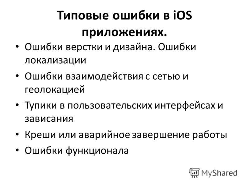 Типовые ошибки в iOS приложениях. Ошибки верстки и дизайна. Ошибки локализации Ошибки взаимодействия с сетью и геолокацией Тупики в пользовательских интерфейсах и зависания Креши или аварийное завершение работы Ошибки функционала