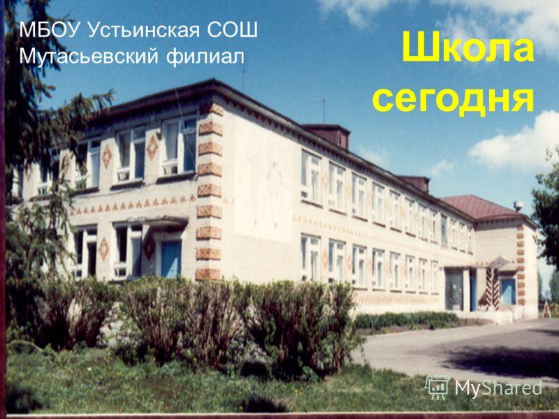 МБОУ Устьинская СОШ Мутасьевский филиал Школа сегодня