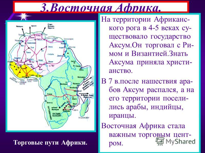 3.Восточная Африка. На территории Африканс- кого рога в 4-5 веках су- ществовало государство Аксум.Он торговал с Ри- мом и Византией.Знать Аксума приняла христи- анство. В 7 в.после нашествия ара- бов Аксум распался, а на его территории посели- лись
