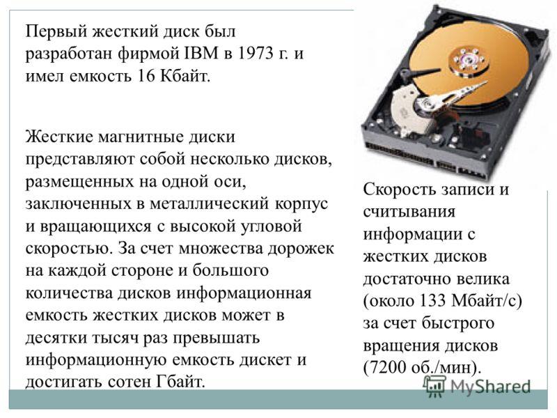 Первый жесткий диск был разработан фирмой IBM в 1973 г. и имел емкость 16 Кбайт. Жесткие магнитные диски представляют собой несколько дисков, размещенных на одной оси, заключенных в металлический корпус и вращающихся с высокой угловой скоростью. За с