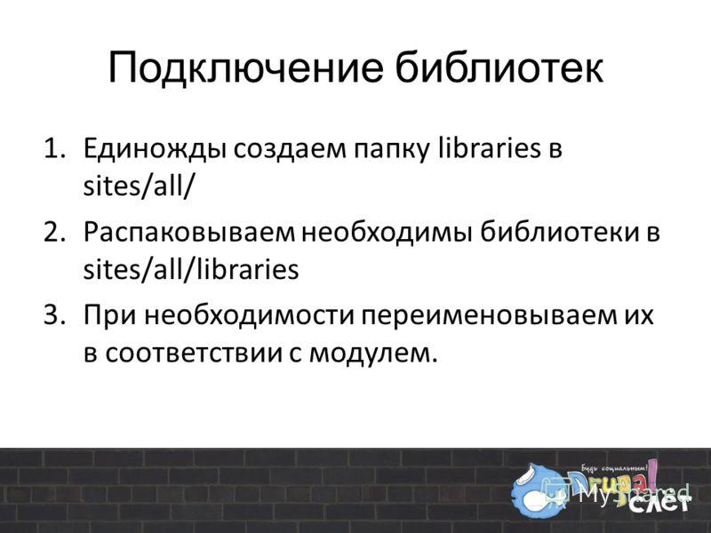 Подключение библиотек 1.Единожды создаем папку libraries в sites/all/ 2.Распаковываем необходимы библиотеки в sites/all/libraries 3.При необходимости переименовываем их в соответствии с модулем.