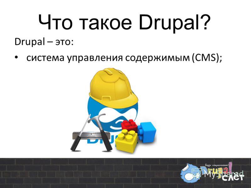 Что такое Drupal? Drupal – это: система управления содержимым (CMS);