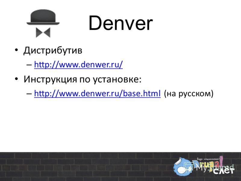 Denver Дистрибутив – http://www.denwer.ru/ http://www.denwer.ru/ Инструкция по установке: – http://www.denwer.ru/base.html (на русском) http://www.denwer.ru/base.html