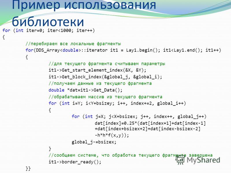 Пример использования библиотеки for (int iter=0; iterGet_block_index(&global_j, &global_i); //получаем данные из текущего фрагмента double *dat=it1->Get_Data(); //обрабатываем массив из текущего фрагмента for (int i=Y; i