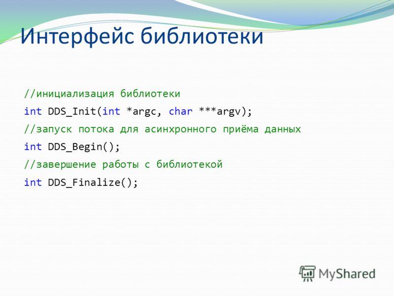 Интерфейс библиотеки //инициализация библиотеки int DDS_Init(int *argc, char ***argv); //запуск потока для асинхронного приёма данных int DDS_Begin(); //завершение работы с библиотекой int DDS_Finalize();