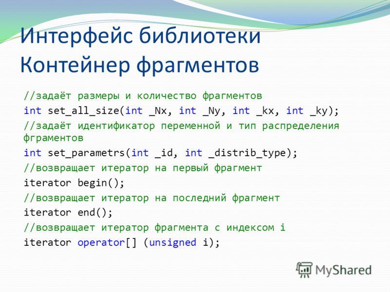 Интерфейс библиотеки Контейнер фрагментов //задаёт размеры и количество фрагментов int set_all_size(int _Nx, int _Ny, int _kx, int _ky); //задаёт идентификатор переменной и тип распределения фграментов int set_parametrs(int _id, int _distrib_type); /