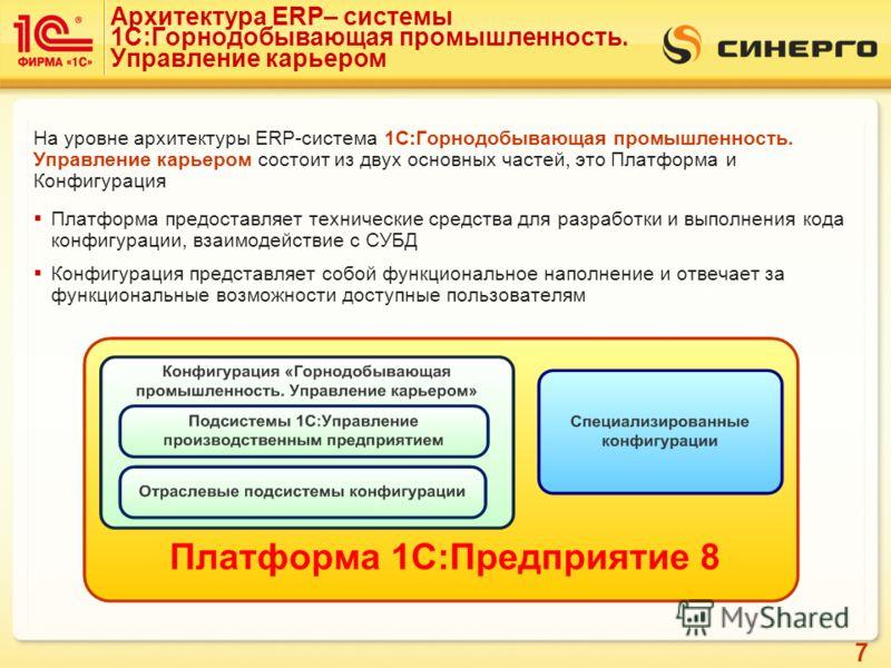 7 Архитектура ERP– системы 1С:Горнодобывающая промышленность. Управление карьером На уровне архитектуры ERP-система 1С:Горнодобывающая промышленность. Управление карьером состоит из двух основных частей, это Платформа и Конфигурация Платформа предост