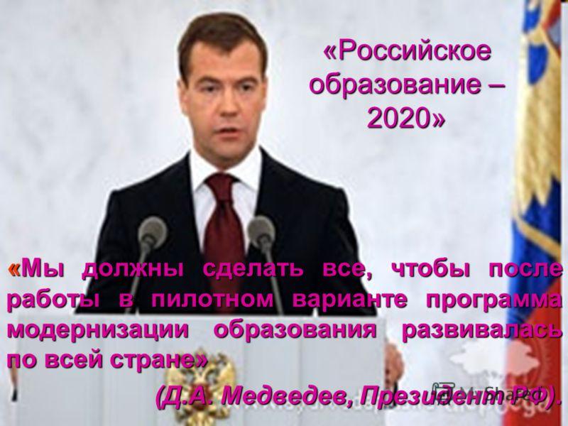 «Российское образование – 2020» «Мы должны сделать все, чтобы после работы в пилотном варианте программа модернизации образования развивалась по всей стране» (Д.А. Медведев, Президент РФ).