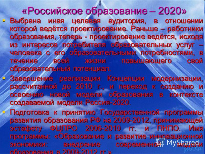 «Российское образование – 2020» Выбрана иная целевая аудитория, в отношении которой ведётся проектирование. Раньше – работники образования, теперь - проектирование ведётся, исходя из интересов потребителя образовательных услуг – человека с его образо