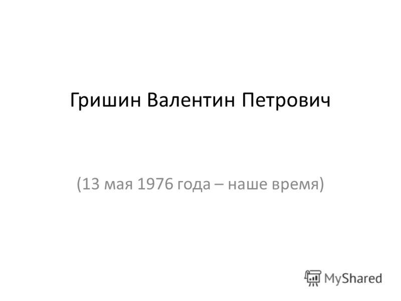 Гришин Валентин Петрович (13 мая 1976 года – наше время)