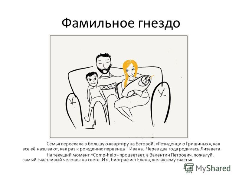 Фамильное гнездо Семья переехала в большую квартиру на Беговой, «Резиденцию Гришиных», как все её называют, как раз к рождению первенца – Ивана. Через два года родилась Лизавета. На текущий момент «Comp-help» процветает, а Валентин Петрович, пожалуй,