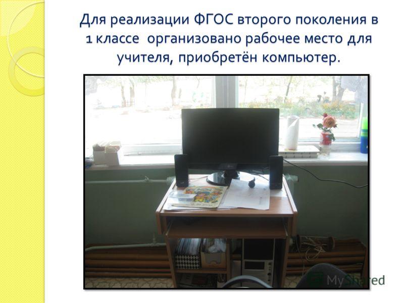 Для реализации ФГОС второго поколения в 1 классе организовано рабочее место для учителя, приобретён компьютер.