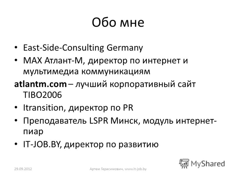 Обо мне East-Side-Consulting Germany МАХ Атлант-М, директор по интернет и мультимедиа коммуникациям atlantm.com – лучший корпоративный сайт TIBO2006 Itransition, директор по PR Преподаватель LSPR Минск, модуль интернет- пиар IT-JOB.BY, директор по ра