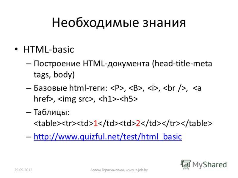 Необходимые знания HTML-basic – Построение HTML-документа (head-title-meta tags, body) – Базовые html-теги:,,,,,, - – Таблицы: 1 2 – http://www.quizful.net/test/html_basic http://www.quizful.net/test/html_basic 02.07.2012Артем Герасимович, www.it-job