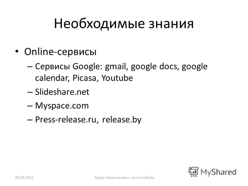 Необходимые знания Online-сервисы – Сервисы Google: gmail, google docs, google calendar, Picasa, Youtube – Slideshare.net – Myspace.com – Press-release.ru, release.by 02.07.2012Артем Герасимович, www.it-job.by