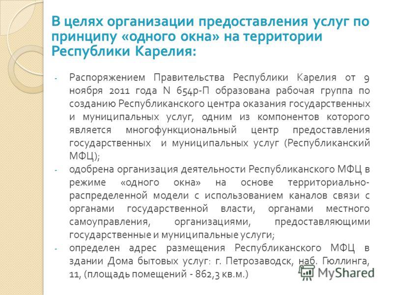 - Распоряжением Правительства Республики Карелия от 9 ноября 2011 года N 654р-П образована рабочая группа по созданию Республиканского центра оказания государственных и муниципальных услуг, одним из компонентов которого является многофункциональный ц