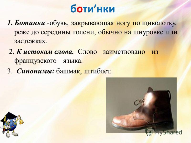 1. Ботинки - обувь, закрывающая ногу по щиколотку, реже до середины голени, обычно на шнуровке или застежках. 2. К истокам слова. Слово заимствовано из французского языка. 3. Синонимы: башмак, штиблет.