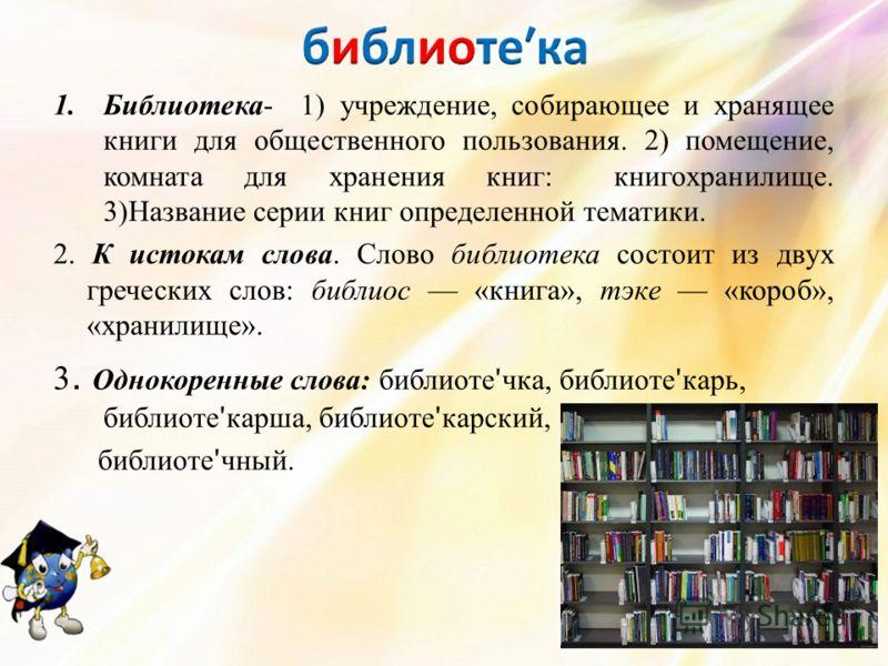 1.Библиотека- 1) учреждение, собирающее и хранящее книги для общественного пользования. 2) помещение, комната для хранения книг: книгохранилище. 3)Название серии книг определенной тематики. 2. К истокам слова. Слово библиотека состоит из двух греческ