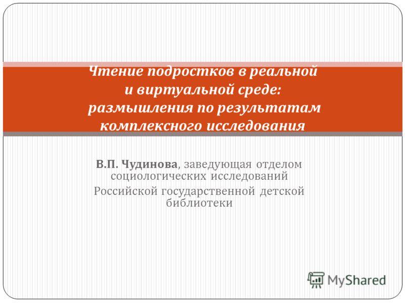В. П. Чудинова, заведующая отделом социологических исследований Российской государственной детской библиотеки Чтение подростков в реальной и виртуальной среде : размышления по результатам комплексного исследования