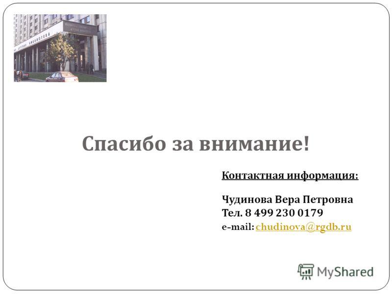 Спасибо за внимание ! Контактная информация : Чудинова Вера Петровна Тел. 8 499 230 0179 e-mail: chudinova@rgdb.ruchudinova@rgdb.ru