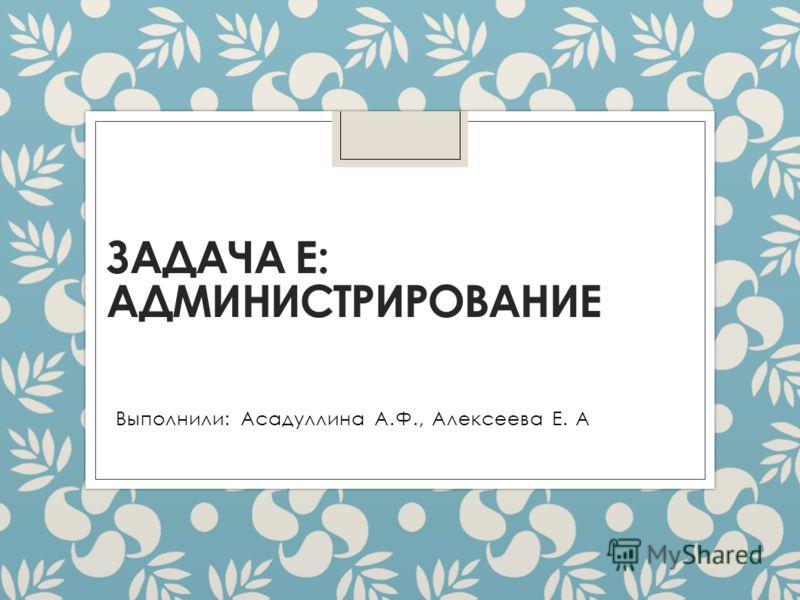 ЗАДАЧА Е: АДМИНИСТРИРОВАНИЕ Выполнили: Асадуллина А.Ф., Алексеева Е. А