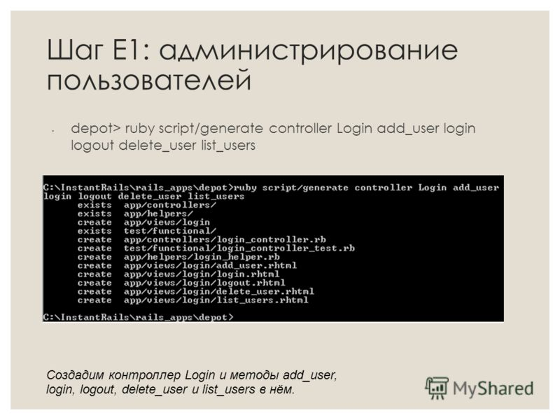 Шаг Е1: администрирование пользователей depot> ruby script/generate controller Login add_user login logout delete_user list_users Создадим контроллер Login и методы add_user, login, logout, delete_user и list_users в нём.