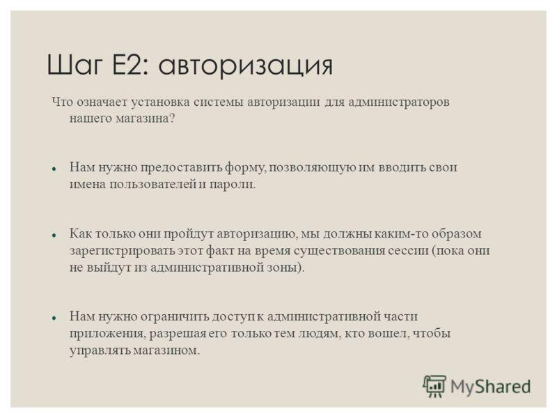 Шаг Е2: авторизация Что означает установка системы авторизации для администраторов нашего магазина? Нам нужно предоставить форму, позволяющую им вводить свои имена пользователей и пароли. Как только они пройдут авторизацию, мы должны каким-то образом